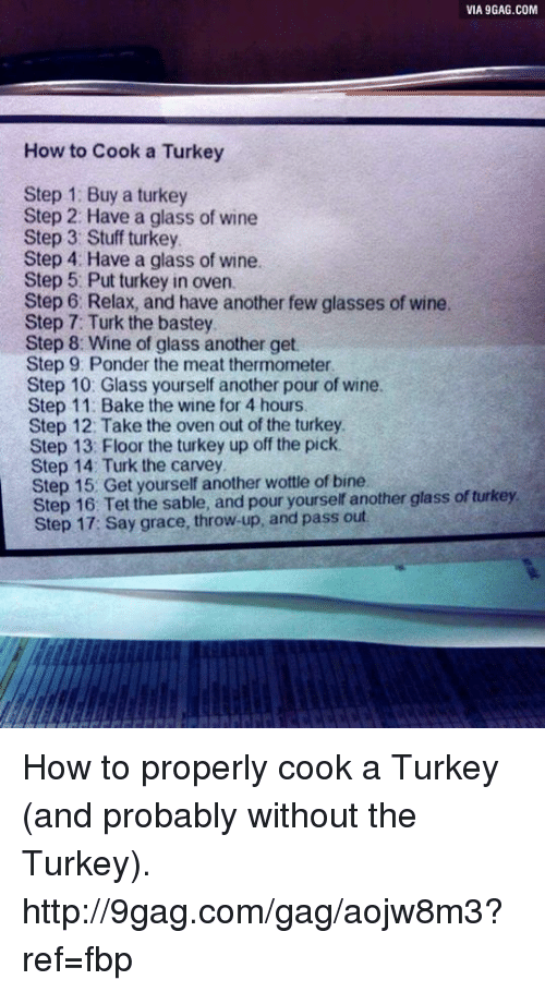 Dank, 🤖, and Step: VIA9GAG.COM  How to Cook a Turkey  Step 1: Buy a turkey  Step 2: Have a glass of wine  Step 3: Stuff turkey  Step 4: Have a glass of wine.  Step 5 Put turkey in oven.  Step 6. Relax, and have another few glasses of wine.  Step 7: Turk the bastey  Step 8: Wine of glass another get  Step 9. Ponder the meat thermometer  Step 10: Glass yourself another pour of wine.  Step 11: Bake the wine for 4 hours.  Step 12: Take the oven out of the turkey.  Step 13: Floor the turkey up off the pick.  Step 14 Turk the carvey  Step Get yourself another wottle of bine.  glass ofturkey.  Step 16 Tet the sable, and pour yourself another Step 17: Say grace, throw up, and pass out How to properly cook a Turkey (and probably without the Turkey). http://9gag.com/gag/aojw8m3?ref=fbp