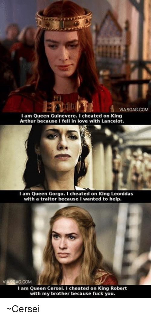 Arthur, Cheating, and Fuck You: VIA9GAG.COM  I am Queen Guinevere. I cheated on King  Arthur because I fell in love with Lancelot.  I am Queen Gorgo. I cheated on King Leonidas  with a traitor because I wanted to help.  VIA9GAG.COM  I am Queen Cersei. I cheated on King Robert  with my brother because fuck you. ~Cersei