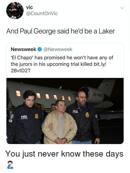 El Chapo, Nba, and Paul George: vic  @CountOnVic  And Paul George said he'd be a Laker  Newsweek@Newsweek  'El Chapo' has promised he won't have any of  the jurors in his upcoming trial killed bit.ly/  2BvtD2T  DEA  HSI  SPECIAL AGENT You just never know these days 🤦🏻♂️