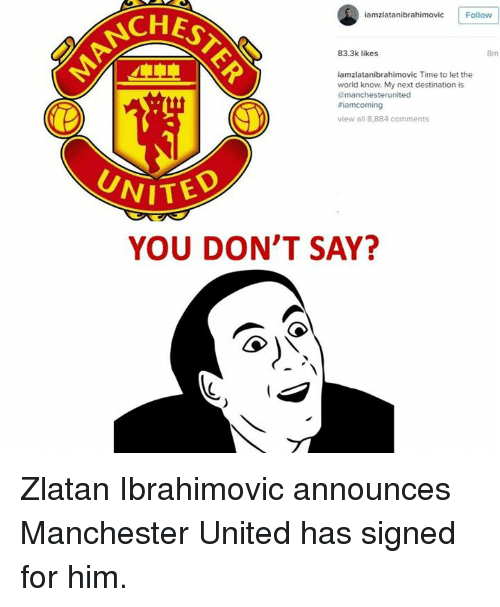Soccer, Manchester United, and Time: vic Follow  8m  83.3k likes  iamzlatanibrahimovic Time to let the  world know. My next destination is  amanchesterunited  8iamcoming  view all 8,884  comments  YOU DON'T SAY? Zlatan Ibrahimovic announces Manchester United has signed for him.