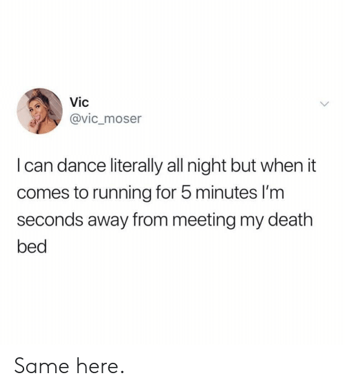 Death, Dance, and Running: Vic  @vic_moser  I can dance literally all night but when it  comes to running for 5 minutes I'm  seconds away from meeting my death  bed Same here.