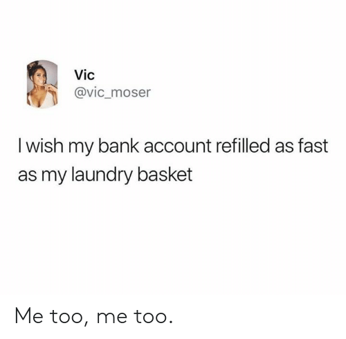 Dank, Laundry, and Bank: Vic  @vic_moser  I wish my bank account refilled as fast  as my laundry basket Me too, me too.