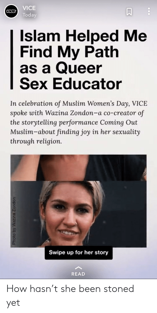 Muslim, Sex, and Islam: VICE  Today  Islam Helped Me  Find My Path  as a Queer  Sex Educator  In celebration of Muslim Women's Day, VICE  spoke with Wazina Zondon-a co-creator of  the storytelling performance Coming Out  Muslim-about finding joy in her sexuality  through religion.  0.  Swipe up for her story  READ How hasn't she been stoned yet