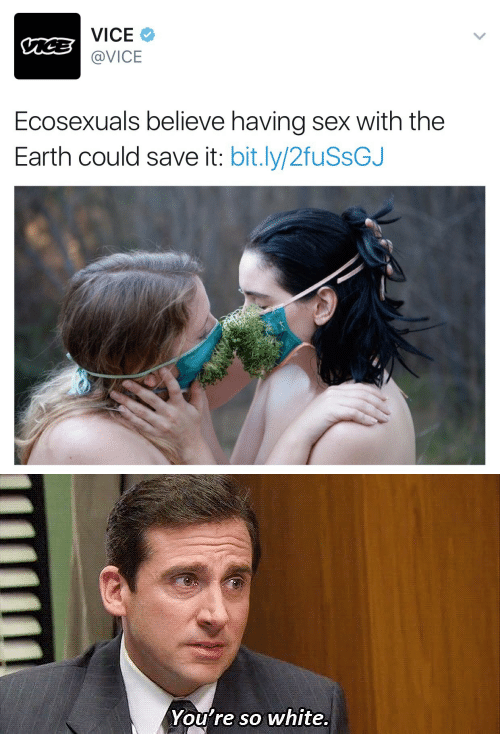 Sex, Earth, and White: VICE  @VICE  Ecosexuals believe having sex with the  Earth could save it: bit.ly/2fuSsGJ   You're so white.