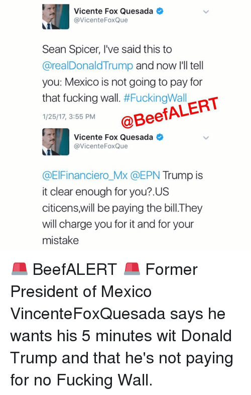 Memes, 🤖, and Foxes: Vicente Fox Quesada  @Vicente Fox Que  Sean Spicer, I've said this to  @realDonaldTrump and now I'll tell  you: Mexico is not going to pay for  that fucking wall  #Fucking Wall  nT  1/25/17, 3:55 PM  @Bee  Vicente Fox Quesada  @Vicente Fox Que  @ElFinanciero MX EPN Trump is  it clear enough for you?.US  citicens will be paying the bill The  will charge you for it and for your  mistake 🚨 BeefALERT 🚨 Former President of Mexico VincenteFoxQuesada says he wants his 5 minutes wit Donald Trump and that he's not paying for no Fucking Wall.