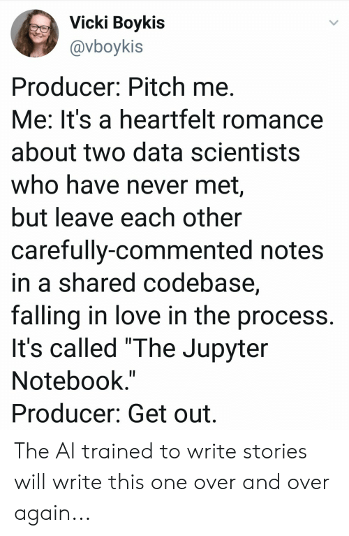 "Love, Notebook, and Never: Vicki Boykis  @vboykis  Producer: Pitch me.  Me: It's a heartfelt romance  about two data scientists  who have never met,  but leave each other  carefully-commented notes  in a shared codebase,  falling in love in the process.  It's called ""The Jupyter  Notebook.""  Producer: Get out. The AI trained to write stories will write this one over and over again..."