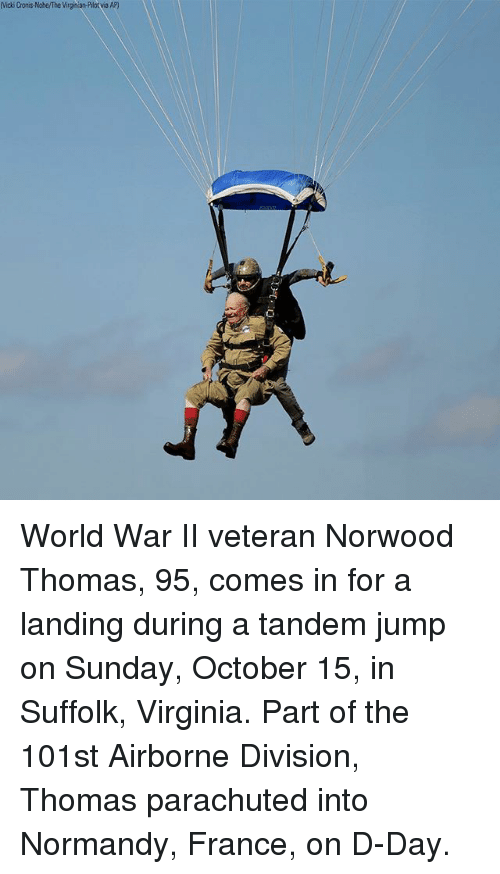 Memes, France, and Virginia: Vicki Cronis-Nohe/The Virginian-Pilotvia AP) World War II veteran Norwood Thomas, 95, comes in for a landing during a tandem jump on Sunday, October 15, in Suffolk, Virginia. Part of the 101st Airborne Division, Thomas parachuted into Normandy, France, on D-Day.