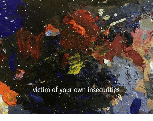 Own, Your Own, and Victim: victim of your own insecurities.