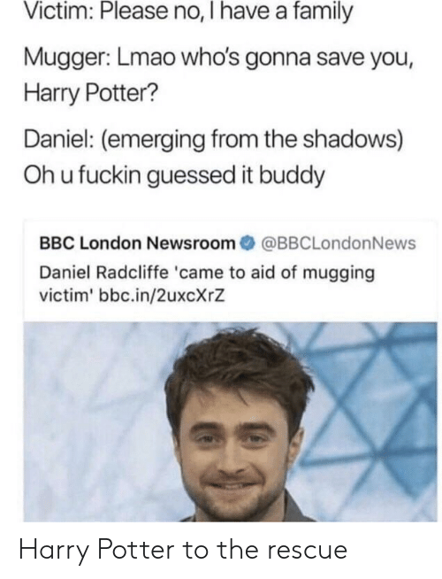Daniel Radcliffe, Family, and Harry Potter: Victim: Please no, I have a family  Mugger: Lmao who's gonna save you,  Harry Potter?  Daniel: (emerging from the shadows)  Oh u fuckin guessed it buddy  BBC London Newsroom@BBCLondonNews  Daniel Radcliffe 'came to aid of mugging  victim' bbc.in/2uxcXrZ Harry Potter to the rescue