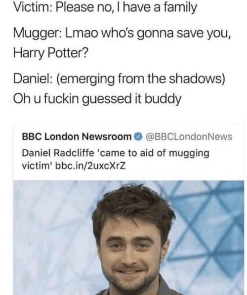 Daniel Radcliffe, Family, and Harry Potter: Victim: Please no, I have a family  Mugger: Lmao who's gonna save you,  Harry Potter?  Daniel: (emerging from the shadows)  Oh u fuckin guessed it buddy  BBC London Newsroom@BBCLondonNews  Daniel Radcliffe 'came to aid of mugging  victim' bbc.in/2uxcXrZ
