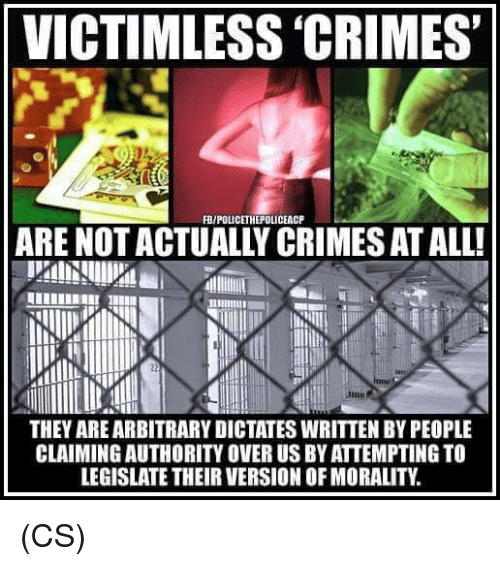 Memes, Morality, and 🤖: VICTIMLESS 'CRIMES  FR/POLICETHEPOLICEACP  ARE NOT ACTUALLY CRIMES AT ALL!  THEY AREARBITRARY DICTATES WRITTEN BY PEOPLE  CLAIMINGAUTHORITY OVER US BY ATTEMPTING TO  LEGISLATE THEIR VERSION OF MORALITY (CS)