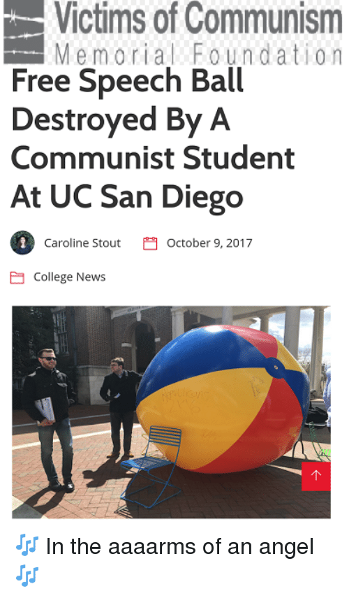 College, News, and Angel: Victims of Communism  Memorial Foundation  Free Speech Ball  Destroyed By A  Communist Student  At UC San Diego  1  Caroline StoutOctober 9, 2017  College News 🎶 In the aaaarms of an angel 🎶