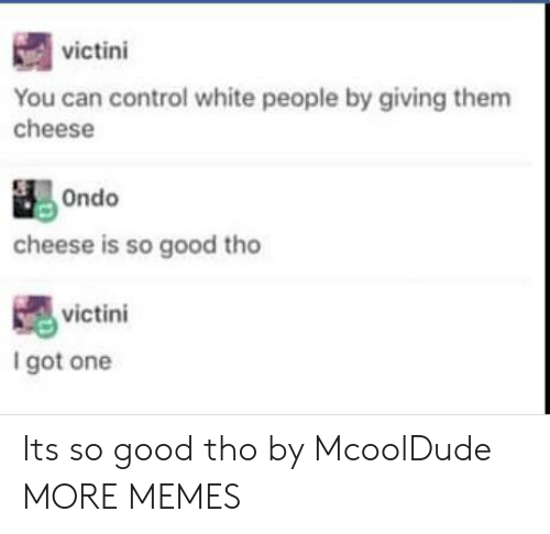 Dank, Memes, and Target: victini  You can control white people by giving them  cheese  Ondo  cheese is so good tho  victini  I got one Its so good tho by McoolDude MORE MEMES