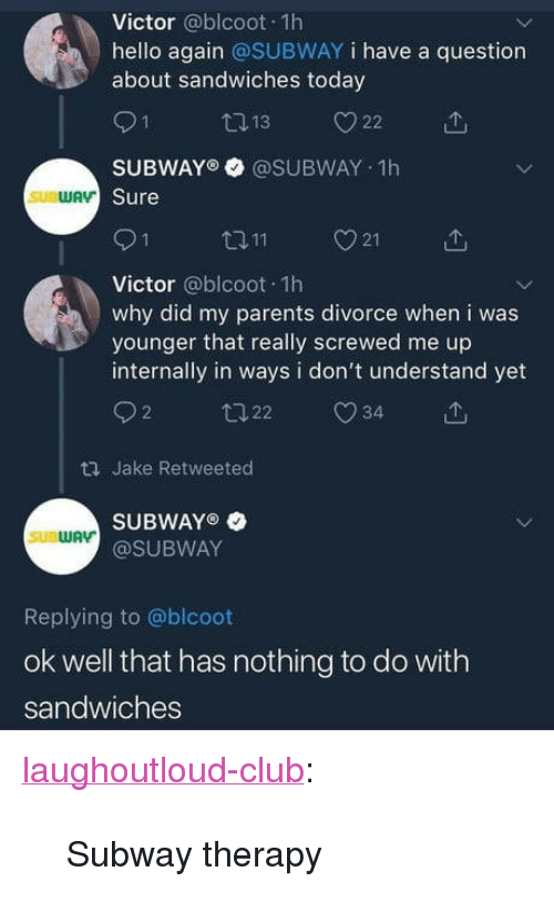 "Club, Hello, and Parents: Victor @blcoot 1h  hello again @SUBWAY i have a question  about sandwiches today  SUBWAY @SUBWAY 1h  Sure  ロ11  21  Victor @blcoot 1h  why did my parents divorce when i was  younger that really screwed me up  internally in ways i don't understand yet  92 22 34  ロJake Retweeted  SUBWAYO  @SUBWAY  SUBWAV  Replying to @blcoot  ok well that has nothing to do with  sandwiches <p><a href=""http://laughoutloud-club.tumblr.com/post/172134085670/subway-therapy"" class=""tumblr_blog"">laughoutloud-club</a>:</p>  <blockquote><p>Subway therapy</p></blockquote>"