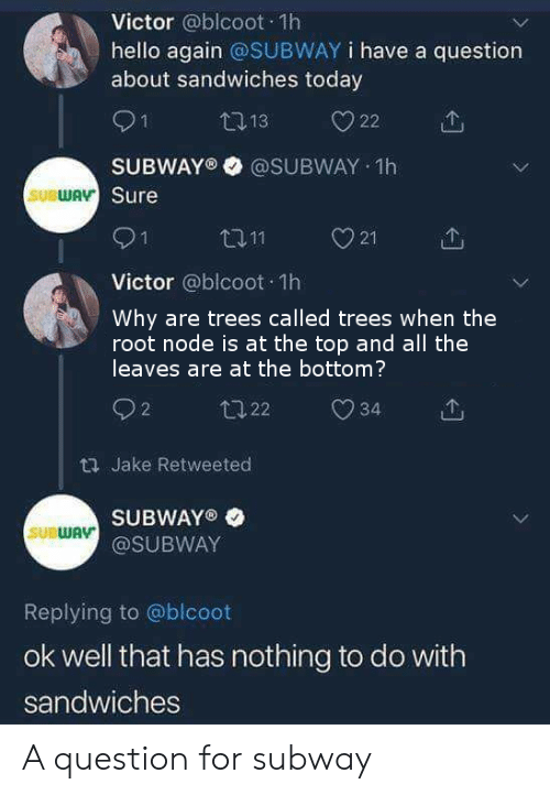 Hello, Subway, and Today: Victor @blcoot 1h  hello again @SUBWAY i have a question  about sandwiches today  O1  SUBWAY® @SUBWAY 1h  Sure  SUBWA  21  个  Victor @blcoot 1h  Why are trees called trees when the  root node is at the top and all the  leaves are at the bottom?  2  th Jake Retweeted  SUBWAY®  @SUBWAY  SUBWAV  Replying to @blcoot  ok well that has nothing to do with  sandwiches A question for subway