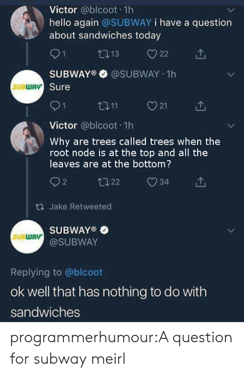 Hello, Subway, and Tumblr: Victor @blcoot 1h  hello again @SUBWAY i have a question  about sandwiches today  O1  SUBWAY® @SUBWAY 1h  Sure  SUBWA  21  个  Victor @blcoot 1h  Why are trees called trees when the  root node is at the top and all the  leaves are at the bottom?  2  th Jake Retweeted  SUBWAY®  @SUBWAY  SUBWAV  Replying to @blcoot  ok well that has nothing to do with  sandwiches programmerhumour:A question for subway meirl