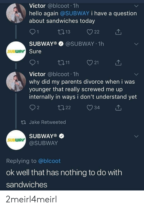 Hello, Parents, and Subway: Victor @blcoot 1h  hello again @SUBWAY i have a question  about sandwiches today  SUBWAY®·@SUBWAY-1 h  Sure  SUBWAv  21  Victor @blcoot 1h  why did my parents divorce when i was  younger that really screwed me up  internally in ways i don't understand yet  th Jake Retweeted  SUBWAY®·  @SUBWAY  SUBWAY  Replying to @blcoot  ok well that has nothing to do with  sandwiches 2meirl4meirl