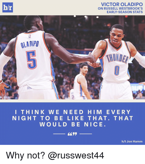Be Like, Russell Westbrook, and Sports: VICTOR OLADIPO  hr  ON RUSSELL WESTBROOK'S  EARLY SEASON STATS  OLAD/PU  THIN K W E NEE DO HIM E V E R Y  NIGHT TO BE LIKE THAT. THAT  WOULD BE NICE  h/t Jon Hamm Why not? @russwest44