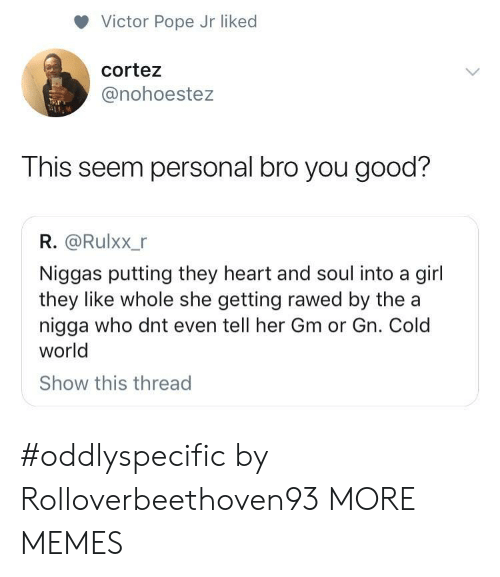 Dank, Memes, and Pope Francis: Victor Pope Jr liked  cortez  @nohoestez  This seem personal bro you good?  R. @Rulxx_r  Niggas putting they heart and soul into a girl  they like whole she getting rawed by the a  nigga who dnt even tell her Gm or Gn. Cold  world  Show this thread #oddlyspecific by Rolloverbeethoven93 MORE MEMES