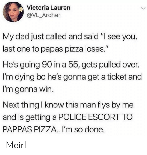 "Dad, Pizza, and Police: Victoria Lauren  @VL_Archer  My dad just called and said ""I see you,  last one to papas pizza loses.""  He's going 90 in a 55, gets pulled over.  I'm dying bc he's gonna get a ticket and  I'm gonna win.  Next thing I know this man flys by me  and is getting a POLICE ESCORT TO  PAPPAS PIZZA.. I'm so done. Meirl"