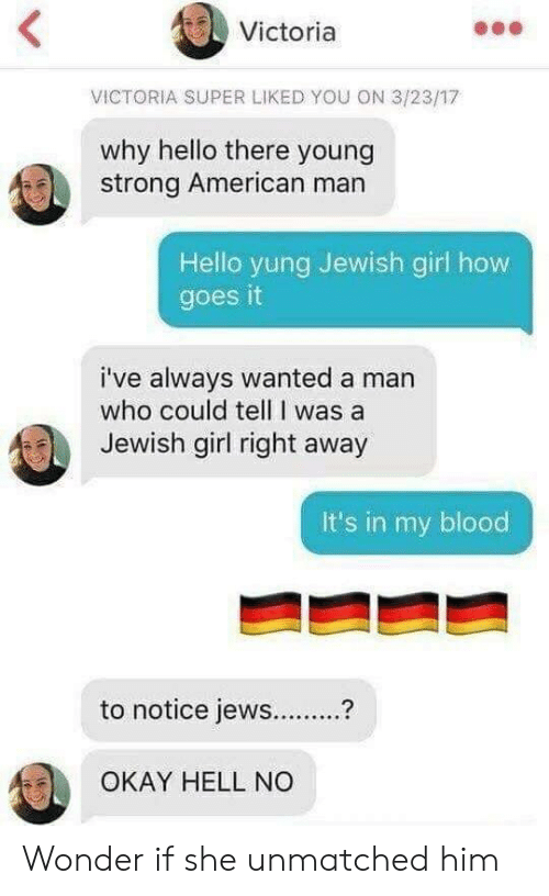 Hello, American, and Girl: Victoria  VICTORIA SUPER LIKED YOU ON 3/23/17  why hello there young  strong American man  Hello yung Jewish girl how  goes it  i've always wanted a man  who could tell I was a  Jewish girl right away  it's in my blood  to notice jews  OKAY HELL NO Wonder if she unmatched him