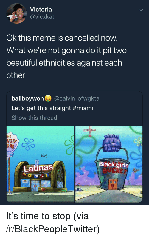Beautiful, Blackpeopletwitter, and Girls: Victoria  @vicxkat  Ok this meme is cancelled now  What we're not gonna do it pit two  beautiful ethnicities against each  other  baliboywon@calvin_ofwgkta  Let's get this straight #miami  Show this thread  s $  HE  NSTY  RaB  Black girls  『Latinas/  0 o <p>It's time to stop (via /r/BlackPeopleTwitter)</p>