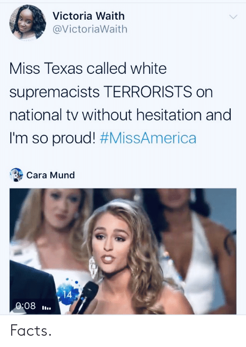 Facts, Texas, and White: Victoria Waith  @VictoriaWaith  Miss Texas called white  supremacists TERRORISTS on  national tv without hesitation and  I'm so proud! #MissAmerica  Cara Mund  14  0:08 Facts.