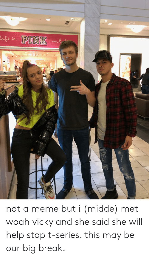 Meme, Break, and Help: VICTORIA'S SECRE not a meme but i (midde) met woah vicky and she said she will help stop t-series. this may be our big break.