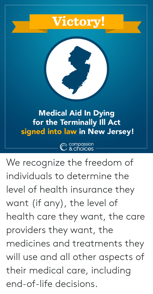 Life, Memes, and Health Insurance: Victory  Medical Aid In Dying  for the Terminally Ill Act  signed into law in New Jersey!  compassion  & choices We recognize the freedom of individuals to determine the level of health insurance they want (if any), the level of health care they want, the care providers they want, the medicines and treatments they will use and all other aspects of their medical care, including end-of-life decisions.
