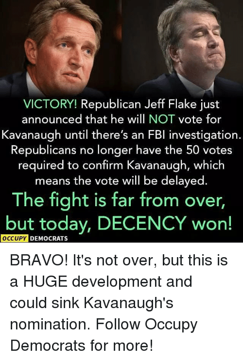 Memes, Bravo, and Today: VICTORY! Republican Jeff Flake just  announced that he will NOT vote for  Kavanaugh until there's an FBl investigation.  Republicans no longer have the 50 votes  required to confirm Kavanaugh, which  means the vote will be delayed.  The fight is far from over,  but today, DECENCY won!  OCCUPY  DEMOCRATS BRAVO! It's not over, but this is a HUGE development and could sink Kavanaugh's nomination. Follow Occupy Democrats for more!