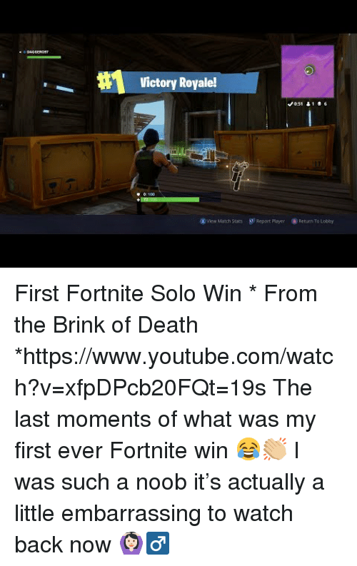 Target, youtube.com, and Death: Victory Royale!  View Match Stats S  Report Ployer  Return To Lobby First Fortnite Solo Win * From the Brink of Death *https://www.youtube.com/watch?v=xfpDPcb20FQt=19s  The last moments of what was my first ever Fortnite win 😂👏🏼 I was such a noob it's actually a little embarrassing to watch back now 🙆🏻‍♂