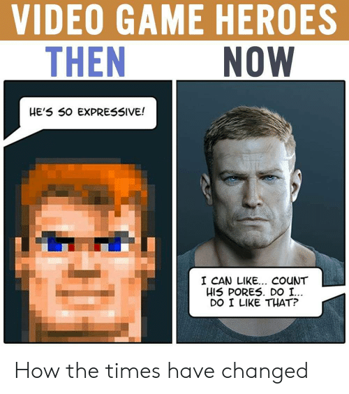 Game, Heroes, and Video: VIDEO GAME HEROES  THEN  NOW  HE'5 50 EXPRESSIVE!  I CAN LIKE... COuNT  HIS PORES. DO I.  DO I LIKE THAT? How the times have changed