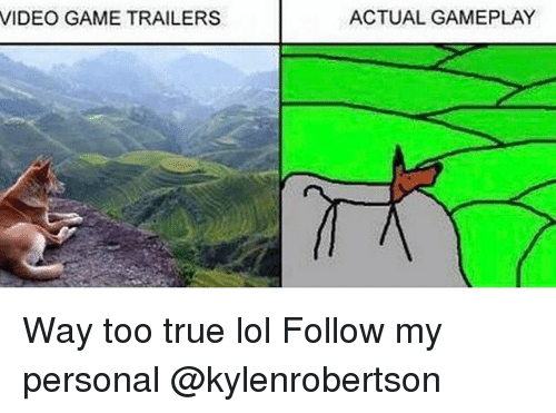 Lol, Memes, and True: VIDEO GAME TRAILERS  ACTUAL GAMEPLAY Way too true lol Follow my personal @kylenrobertson