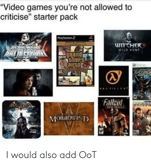 "Video Games, Games, and Video: ""Video games you're not allowed to  criticise"" starter pack  WITCHER  WILD HUNT  gRand  heru  BIOSHO  Falleut  MORROWINTD I would also add OoT"