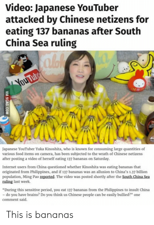 """Brains, Food, and Internet: Video: Japanese YouTuber  attacked by Chinese netizens for  eating 137 bananas after South  China Sea ruling  Japanese YouTuber Yuka Kinoshita, who is known for consuming large quantities of  various food items on camera, has been subjected to the wrath of Chinese netizens  after posting a video of herself eating 137 bananas on Saturday.  Internet users from China questioned whether Kinoshita was eating bananas that  originated from Philippines, and if 137 bananas was an allusion to China's 1.37 billion  population, Ming Pao reported. The video was posted shortly after the South China Sea  ruling last week.  During this sensitive period, you eat 137 bananas from the Philippines to insult China  do you have brains? Do you think us Chinese people can be easily bullied?"""" one  comment said. This is bananas"""