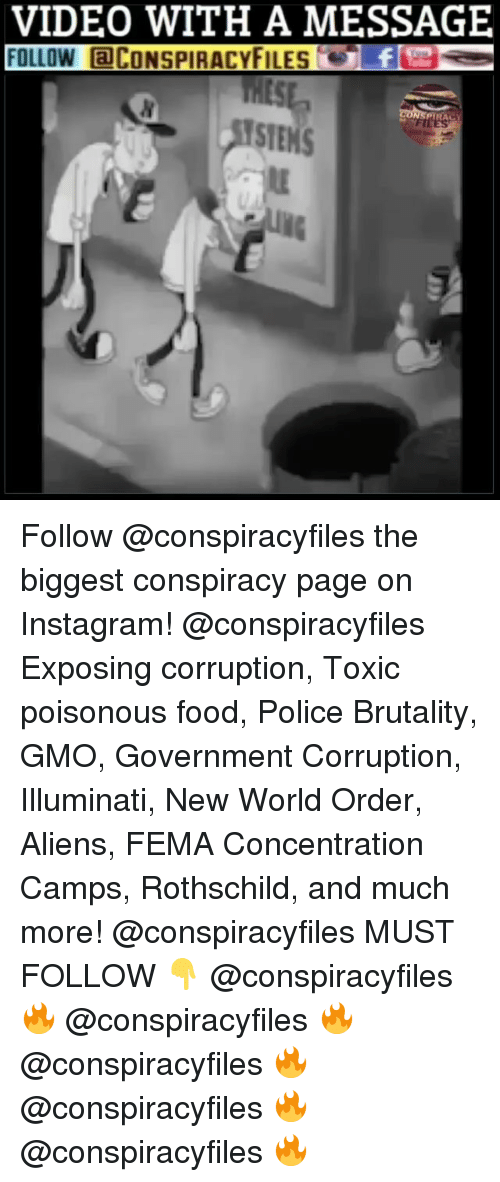 Food, Illuminati, and Instagram: VIDEO WITH A MESSAGE  FOLLOW aCONSPIRACYFILEs  PYRAC  STEMS Follow @conspiracyfiles the biggest conspiracy page on Instagram! @conspiracyfiles Exposing corruption, Toxic poisonous food, Police Brutality, GMO, Government Corruption, Illuminati, New World Order, Aliens, FEMA Concentration Camps, Rothschild, and much more! @conspiracyfiles MUST FOLLOW 👇 @conspiracyfiles 🔥 @conspiracyfiles 🔥 @conspiracyfiles 🔥 @conspiracyfiles 🔥 @conspiracyfiles 🔥