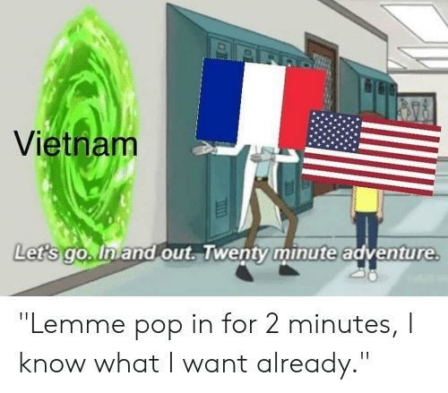 "Funny, Pop, and Vietnam: Vietnam  Lets go.Inand out. wenty minute adventure ""Lemme pop in for 2 minutes, l know what l want already."""