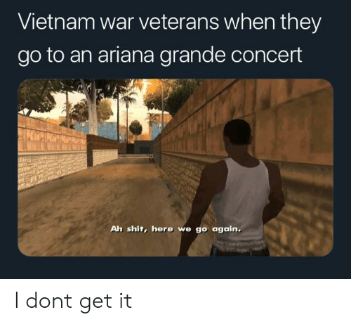 Ariana Grande, Shit, and Vietnam: Vietnam war veterans when they  go to an ariana grande concert  Ah shit, here we go again. I dont get it
