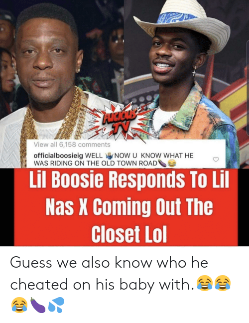 Lol, Nas, and Guess: View all 6,158 comments  officialboosieig WELL NOW U KNOW WHAT HE  WAS RIDING ON THE OLD TOWN ROAD  Lil Boosie Responds To Lil  Nas X Coming Out The  Closet Lol Guess we also know who he cheated on his baby with.😂😂😂🍆💦