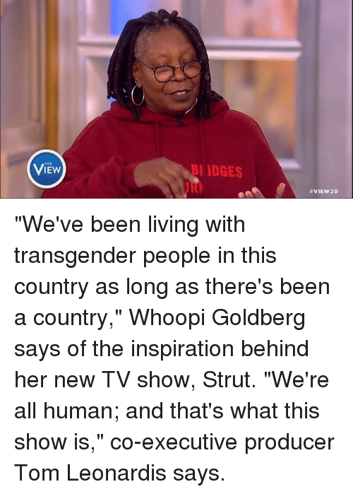 "Memes, Transgender, and TV Shows: VIEw  BI IDGES  VIEW 20 ""We've been living with transgender people in this country as long as there's been a country,"" Whoopi Goldberg says of the inspiration behind her new TV show, Strut. ""We're all human; and that's what this show is,"" co-executive producer Tom Leonardis says."