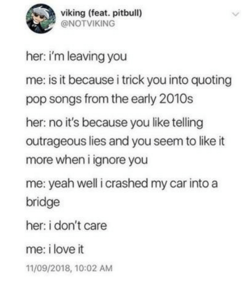 Love, Pop, and Yeah: viking (feat. pitbull)  @NOTVIKING  her: i'm leaving you  me: is it because i trick you into quoting  pop songs from the early 2010s  her: no it's because you like telling  outrageous lies and you seem to like it  more when i ignore you  me: yeah well i crashed my car into a  bridge  her: i don't care  me: i love it  11/09/2018, 10:02 AM