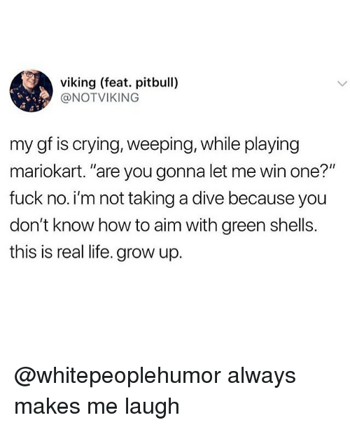 """Crying, Life, and Memes: viking (feat. pitbull)  @NOTVIKING  my gf is crying, weeping, while playing  mariokart. """"are you gonna let me win one?""""  fuck no. i'm not taking a dive because you  don't know how to aim with green shells.  this is real life. grow up. @whitepeoplehumor always makes me laugh"""