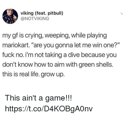 """Crying, Funny, and Life: viking (feat. pitbull)  @NOTVIKING  my gf is crying, weeping, while playing  mariokart. """"are you gonna let me win one?""""  fuck no. i'm not taking a dive because you  don't know how to aim with green shells.  this is real life. grow up This ain't a game!!! https://t.co/D4KOBgA0nv"""