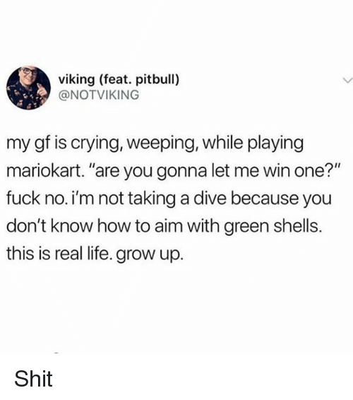 """Crying, Life, and Memes: viking (feat. pitbull)  @NOTVIKING  my gf is crying, weeping, while playing  mariokart. """"are you gonna let me win one?""""  fuck no. i'm not taking a dive because you  don't know how to aim with green shells.  this is real life. grow up. Shit"""