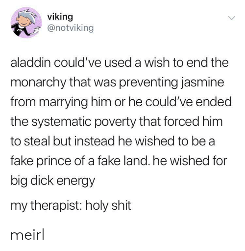 Aladdin, Energy, and Fake: viking  @notviking  aladdin could've used a wish to end the  monarchy that was preventing jasmine  from marrying him or he could've ended  the systematic poverty that forced him  to steal but instead he wished to be a  fake prince of a fake land. he wished for  big dick energy  my therapist: holy shit meirl