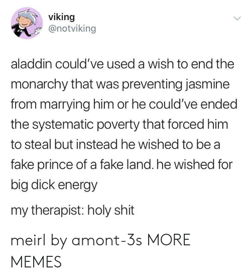 Aladdin, Dank, and Energy: viking  @notviking  aladdin could've used a wish to end the  monarchy that was preventing jasmine  from marrying him or he could've ended  the systematic poverty that forced him  to steal but instead he wished to be a  fake prince of a fake land. he wished for  big dick energy  my therapist: holy shit meirl by amont-3s MORE MEMES