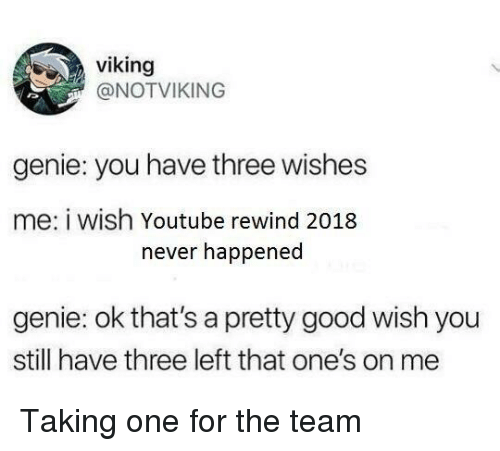 youtube.com, Good, and Viking: viking  @NOTVIKING  genie: you have three wishes  me: i wish Youtube rewind 2018  never happened  genie: ok that's a pretty good wish you  still have three left that one's on me Taking one for the team