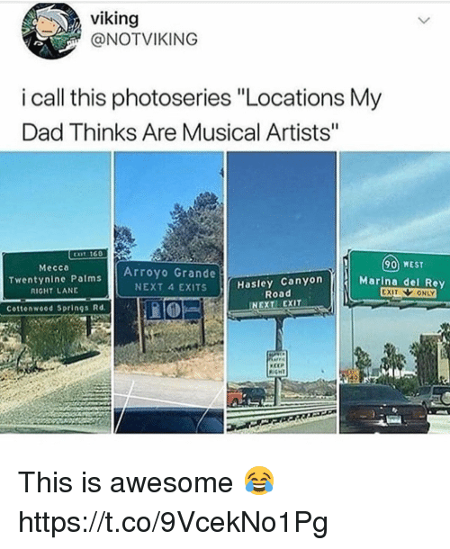 "Dad, Rey, and Awesome: viking  @NOTVIKING  i call this photoseries ""Locations My  Dad Thinks Are Musical Artists""  90 WEST  Marina del Rey  Mecca  Twentynine Palms  RIGHT LANE  Arroyo Grande  NEXT 4 EXITS  Hasley Canyon  Road  Cottonwood Springs Rd  NEXT EXIT  CEP This is awesome 😂 https://t.co/9VcekNo1Pg"