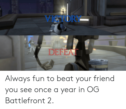 Battlefront, Fun, and Once: VIKOR  DEFEAT Always fun to beat your friend you see once a year in OG Battlefront 2.