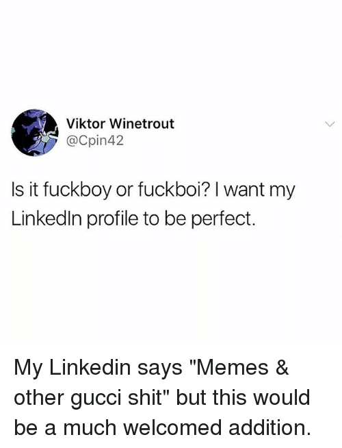 "Fuckboy, Gucci, and LinkedIn: Viktor Winetrout  @Cpin42  Is it fuckboy or fuckboi? I want my  Linkedln profile to be perfect. My Linkedin says ""Memes & other gucci shit"" but this would be a much welcomed addition."